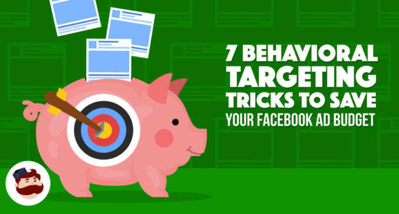 Save Your Facebook Ad Budget with these 7 Behavioral Targeting Tricks